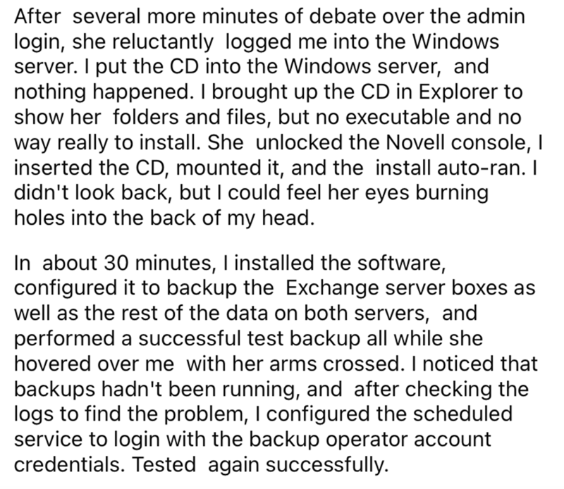 Font - After several more minutes of debate over the admin login, she reluctantly logged me into the Windows server. I put the CD into the Windows server, and nothing happened. I brought up the CD in Explorer to show her folders and files, but no executable and no way really to install. She unlocked the Novell console, I inserted the CD, mounted it, and the install auto-ran. I didn't look back, but I could feel her eyes burning holes into the back of my head. In about 30 minutes, I installed the