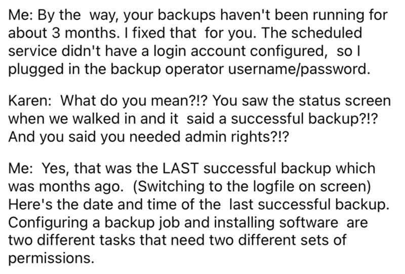 Font - Me: By the way, your backups haven't been running for about 3 months. I fixed that for you. The scheduled service didn't have a login account configured, so I plugged in the backup operator username/password. Karen: What do you mean?!? You saw the status screen when we walked in and it said a successful backup?!? And you said you needed admin rights?!? Me: Yes, that was the LAST successful backup which was months ago. (Switching to the logfile on screen) Here's the date and time of the la