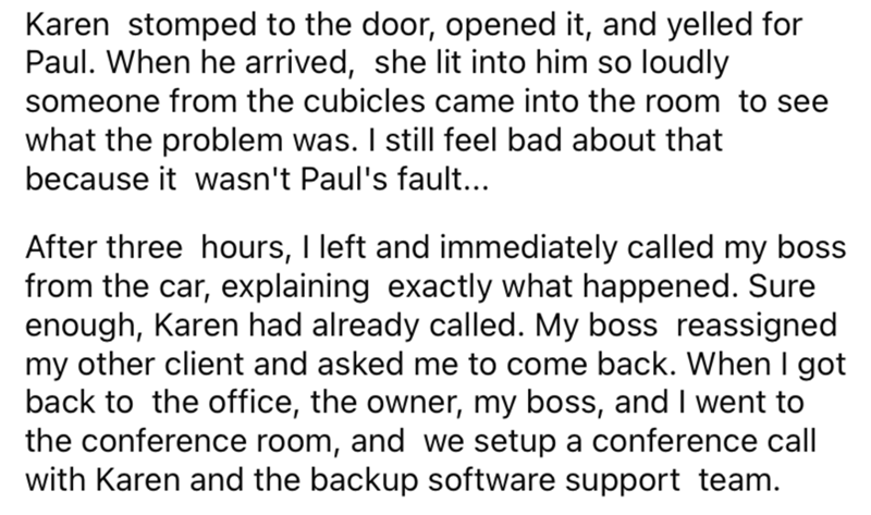 Font - Karen stomped to the door, opened it, and yelled for Paul. When he arrived, she lit into him so loudly someone from the cubicles came into the room to see what the problem was. I still feel bad about that because it wasn't Paul's fault... After three hours, I left and immediately called my boss from the car, explaining exactly what happened. Sure enough, Karen had already called. My boss reassigned my other client and asked me to come back. When I got back to the office, the owner, my bos