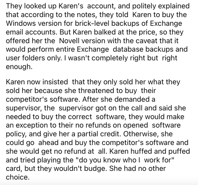 Font - They looked up Karen's account, and politely explained that according to the notes, they told Karen to buy the Windows version for brick-level backups of Exchange email accounts. But Karen balked at the price, so they offered her the Novell version with the caveat that it would perform entire Exchange database backups and user folders only. I wasn't completely right but right enough. Karen now insisted that they only sold her what they sold her because she threatened to buy their competit