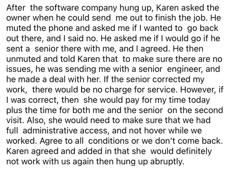 Font - After the software company hung up, Karen asked the owner when he could send me out to finish the job. He muted the phone and asked me if I wanted to go back out there, and I said no. He asked me if I would go if he sent a senior there with me, and I agreed. He then unmuted and told Karen that to make sure there are no issues, he was sending me with a senior engineer, and he made a deal with her. If the senior corrected my work, there would be no charge for service. However, if I was corr