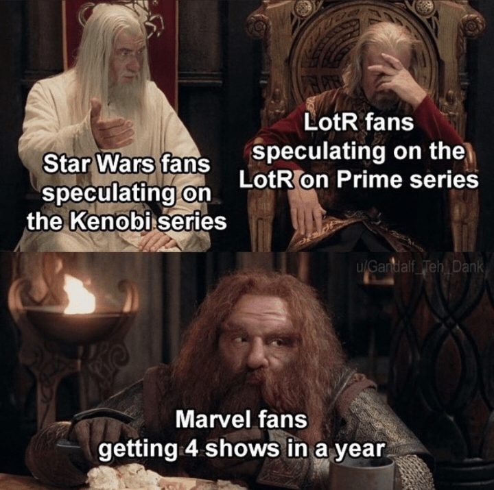 Head - LotR fans speculating on the LotR on Prime series Star Wars fans speculating on the Kenobi series u/Gandalf Teh Dank Marvel fans getting 4 shows in a year.