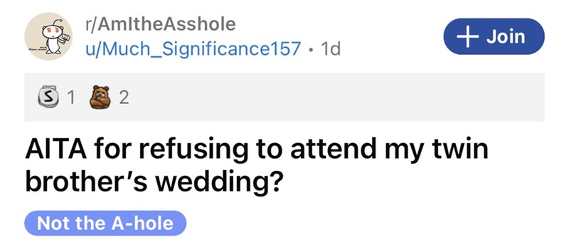 Font - r/AmltheAsshole u/Much_Significance157 · 1d + Join AITA for refusing to attend my twin brother's wedding? Not the A-hole