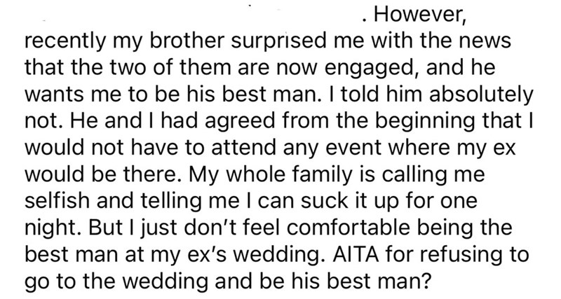 Font - . However, recently my brother surprised me with the news that the two of them are now engaged, and he wants me to be his best man. I told him absolutely not. He and I had agreed from the beginning that I would not have to attend any event where my ex would be there. My whole family is calling me selfish and telling me I can suck it up for one night. But I just don't feel comfortable being the best man at my ex's wedding. AITA for refusing to go to the wedding and be his best man?