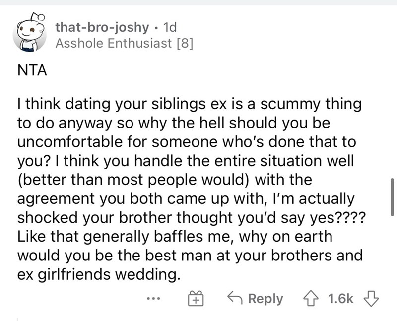 Font - that-bro-joshy • 1d Asshole Enthusiast [8] NTA I think dating your siblings ex is a scummy thing to do anyway so why the hell should you be uncomfortable for someone who's done that to you? I think you handle the entire situation well (better than most people would) with the agreement you both came up with, I'm actually shocked your brother thought you'd say yes???? Like that generally baffles me, why on earth would you be the best man at your brothers and ex girlfriends wedding. G Reply