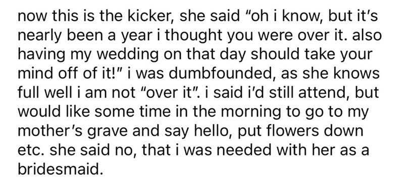 """Font - now this is the kicker, she said """"oh i know, but it's nearly been a year i thought you were over it. also having my wedding on that day should take your mind off of it!"""" i was dumbfounded, as she knows full well i am not """"over it"""". i said i'd still attend, but would like some time in the morning to go to my mother's grave and say hello, put flowers down etc. she said no, that i was needed with her as a bridesmaid."""