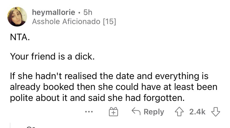 Font - heymallorie · 5h Asshole Aficionado [15] NTA. Your friend is a dick. If she hadn't realised the date and everything is already booked then she could have at least been polite about it and said she had forgotten. G Reply 4 2.4k 3 ...