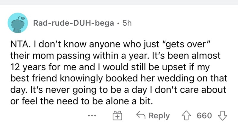 """Font - Rad-rude-DUH-bega · 5h NTA. I don't know anyone who just """"gets over"""" their mom passing within a year. It's been almost 12 years for me and I would still be upset if my best friend knowingly booked her wedding on that day. It's never going to be a day I don't care about or feel the need to be alone a bit. G Reply 660"""