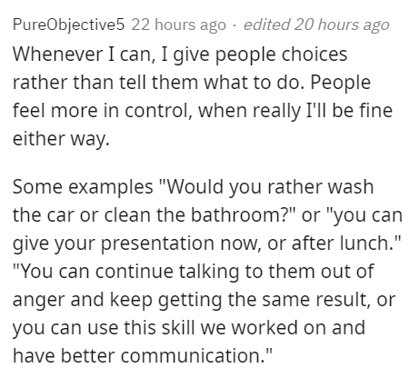 """interesting and useful psychological tricks for social situations - Font - PureObjective5 22 hours ago · edited 20 hours ago Whenever I can, I give people choices rather than tell them what to do. People feel more in control, when really I'll be fine either way. Some examples """"Would you rather wash the car or clean the bathroom?"""" or """"you can give your presentation now, or after lunch."""" """"You can continue talking to them out of anger and keep getting the same result, or you can use this skill we w"""