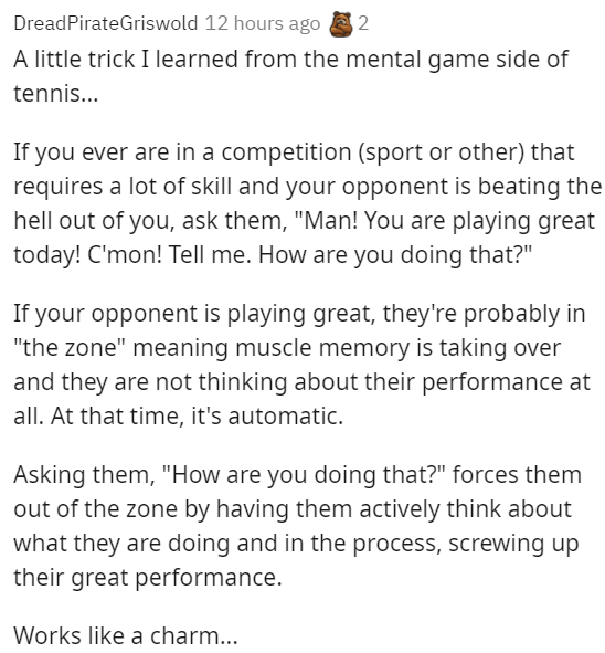"""interesting and useful psychological tricks for social situations - Font - DreadPirateGriswold 12 hours ago 2 A little trick I learned from the mental game side of tennis... If you ever are in a competition (sport or other) that requires a lot of skill and your opponent is beating the hell out of you, ask them, """"Man! You are playing great today! C'mon! Tell me. How are you doing that?"""" If your opponent is playing great, they're probably in """"the zone"""" meaning muscle memory is taking over and they"""