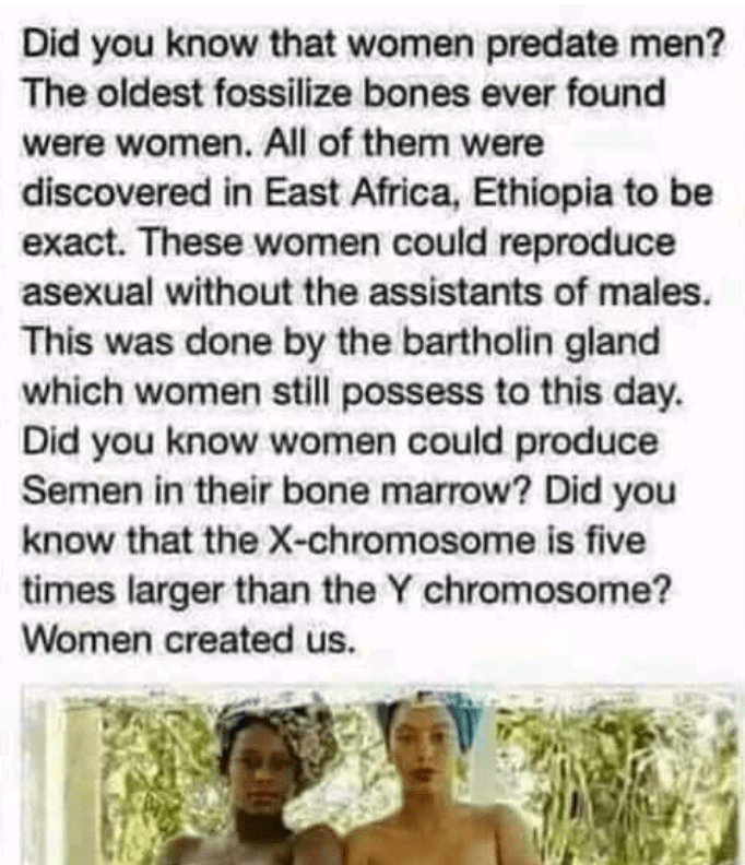 Head - Did you know that women predate men? The oldest fossilize bones ever found were women. All of them were discovered in East Africa, Ethiopia to be exact. These women could reproduce asexual without the assistants of males. This was done by the bartholin gland which women still possess to this day. Did you know women could produce Semen in their bone marrow? Did you know that the X-chromosome is five times larger than the Y chromosome? Women created us.