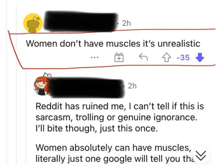 Rectangle - 2h Women don't have muscles it's unrealistic 4 -35 2h Reddit has ruined me, I can't tell if this is sarcasm, trolling or genuine ignorance. I'll bite though, just this once. Women absolutely can have muscles, literally just one google will tell you tha