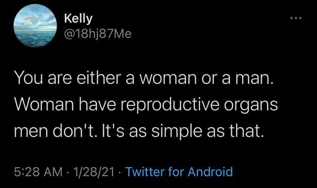 Organism - Kelly @18hj87Me You are either a woman or a man. Woman have reproductive organs men don't. It's as simple as that. 5:28 AM · 1/28/21 · Twitter for Android