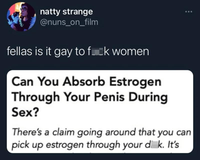 Black - natty strange @nuns_on_film fellas is it gay to fck women Can You Absorb Estrogen Through Your Penis During Sex? There's a claim going around that you can pick up estrogen through your di k. It's