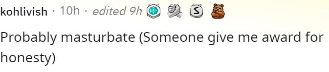 Rectangle - kohlivish · 10h · edited 9h O Probably masturbate (Someone give me award for honesty)