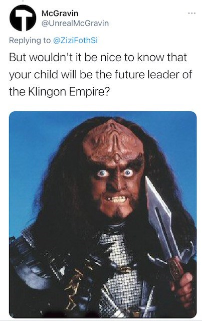 Hair - McGravin ... @UnrealMcGravin Replying to @ZiziFothSi But wouldn't it be nice to know that your child will be the future leader of the Klingon Empire?