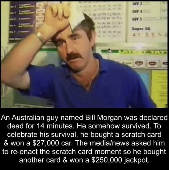 Forehead - CAN DIV 4 DIV S Sepes 66 45 8459 ATAT An Australian guy named Bill Morgan was declared dead for 14 minutes. He somehow survived. To celebrate his survival, he bought a scratch card & won a $27,000 car. The media/news asked him to re-enact the scratch card moment so he bought another card & won a $250,000 jackpot.