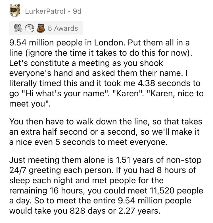 """Font - LurkerPatrol • 9d 5 Awards 9.54 million people in London. Put them all in a line (ignore the time it takes to do this for now). Let's constitute a meeting as you shook everyone's hand and asked them their name. I literally timed this and it took me 4.38 seconds to go """"Hi what's your name"""". """"Karen"""". """"Karen, nice to meet you"""". You then have to walk down the line, so that takes an extra half second or a second, so we'll make it a nice even 5 seconds to meet everyone. Just meeting them alone"""