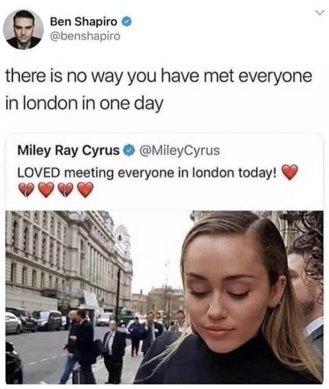 Product - Ben Shapiro @benshapiro there is no way you have met everyone in london in one day Miley Ray Cyrus @MileyCyrus LOVED meeting everyone in london today!