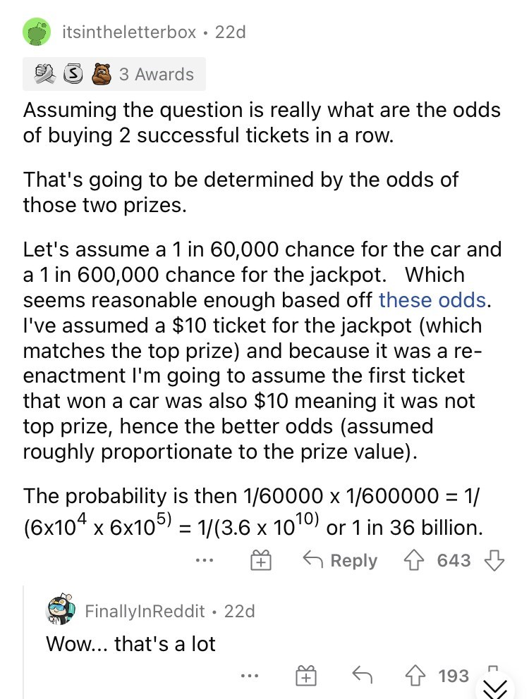 Font - itsintheletterbox • 22d 3 Awards Assuming the question is really what are the odds of buying 2 successful tickets in a row. That's going to be determined by the odds of those two prizes. Let's assume a 1 in 60,000 chance for the car and a 1 in 600,000 chance for the jackpot. Which seems reasonable enough based off these odds. I've assumed a $10 ticket for the jackpot (which matches the top prize) and because it was a re- enactment l'm going to assume the first ticket that won a car was al