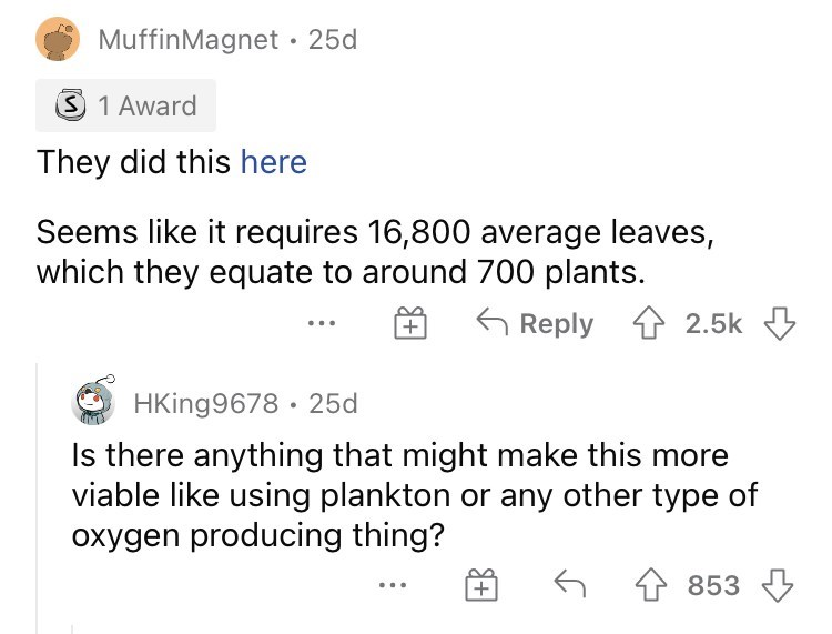 Font - MuffinMagnet · 25d 1 Award They did this here Seems like it requires 16,800 average leaves, which they equate to around 700 plants. 6 Reply 1 2.5k 3 + HKing9678 · 25d Is there anything that might make this more viable like using plankton or any other type of oxygen producing thing? 4 853