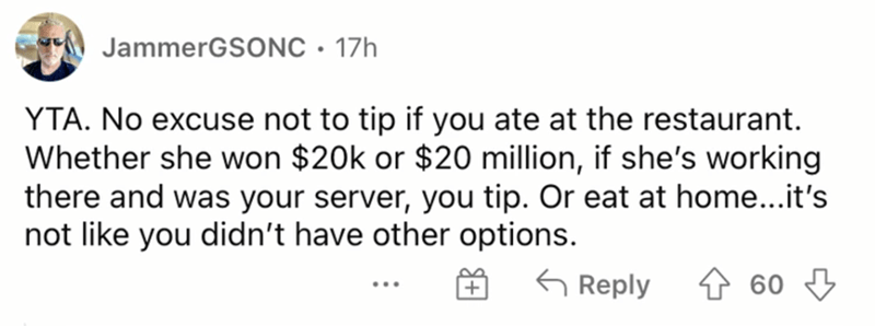 Rectangle - JammerGSONC • 17h YTA. No excuse not to tip if you ate at the restaurant. Whether she won $20k or $20 million, if she's working there and was your server, you tip. Or eat at home...it's not like you didn't have other options. G Reply 60 3 ...