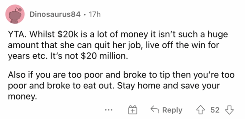 Rectangle - Dinosaurus84 · 17h YTA. Whilst $20k is a lot of money it isn't such a huge amount that she can quit her job, live off the win for years etc. It's not $20 million. Also if you are too poor and broke to tip then you're too poor and broke to eat out. Stay home and save your money. G Reply 52 ...