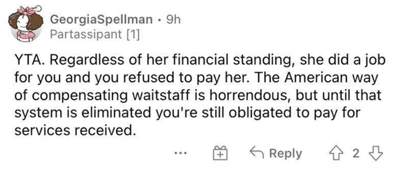 Rectangle - GeorgiaSpellman · 9h Partassipant [1] YTA. Regardless of her financial standing, she did a job for you and you refused to pay her. The American way of compensating waitstaff is horrendous, but until that system is eliminated you're still obligated to pay for services received. G Reply ...