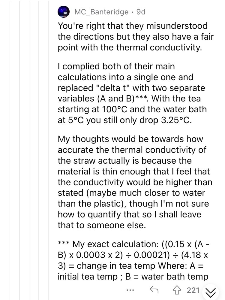 """Font - MC_Banteridge · 9d You're right that they misunderstood the directions but they also have a fair point with the thermal conductivity. I complied both of their main calculations into a single one and replaced """"delta t"""" with two separate variables (A and B)***. With the tea starting at 100°C and the water bath at 5°C you still only drop 3.25°C. My thoughts would accurate the thermal conductivity of the straw actually is because the material is thin enough that I feel that the conductivity w"""