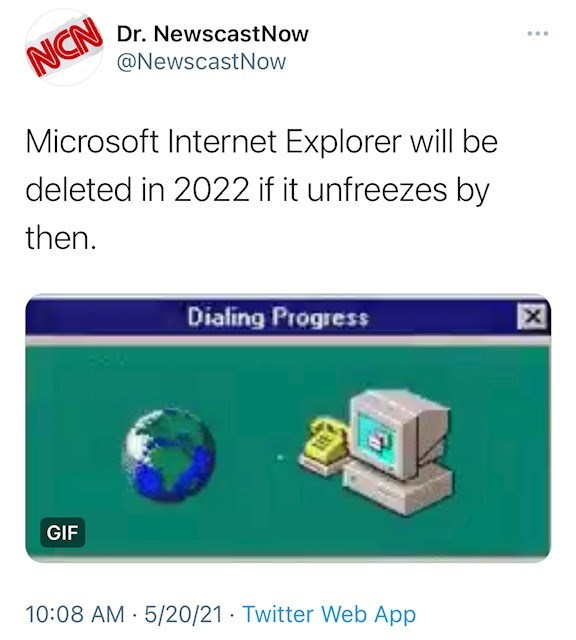 Output device - Dr. NewscastNow NCN @NewscastNow Microsoft Internet Explorer will be deleted in 2022 if it unfreezes by then. Dialing Progress GIF 10:08 AM · 5/20/21 · Twitter Web App