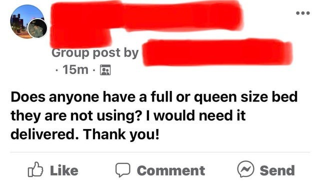 Line - Group post by 15m · A Does anyone have a full or queen size bed they are not using? I would need it delivered. Thank you! O Like Comment Send