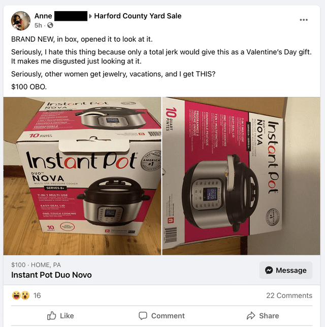 """Watch - Anne Harford County Yard Sale ... 5h - O BRAND NEW, in box, opened it to look at it. Seriously, I hate this thing because only a total jerk would give this as a Valentine's Day gift. It makes me disgusted just looking at it. Seriously, other women get jewelry, vacations, and I get THIS? $100 OBO. Pot Insto r NOVA 10 S Instant Pot SHA AMERICA DUO"""" NOVA MULTIUSE PRESSURE COOKER SERVES B+ 7-VN-1 MULTI-USE 44444 EASY-SEAL LID OHE TOUCH COOKING 10 $100 - HOME, PA Message Instant Pot Duo Novo"""