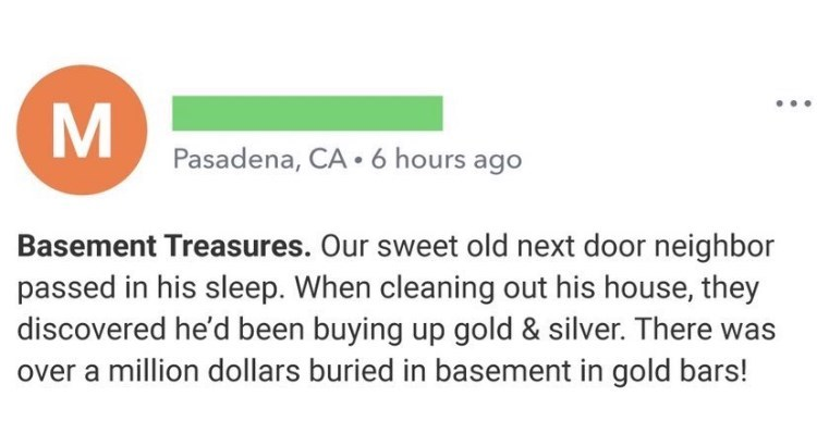 Font - Pasadena, CA• 6 hours ago Basement Treasures. Our sweet old next door neighbor passed in his sleep. When cleaning out his house, they discovered he'd been buying up gold & silver. There was over a million dollars buried in basement in gold bars!