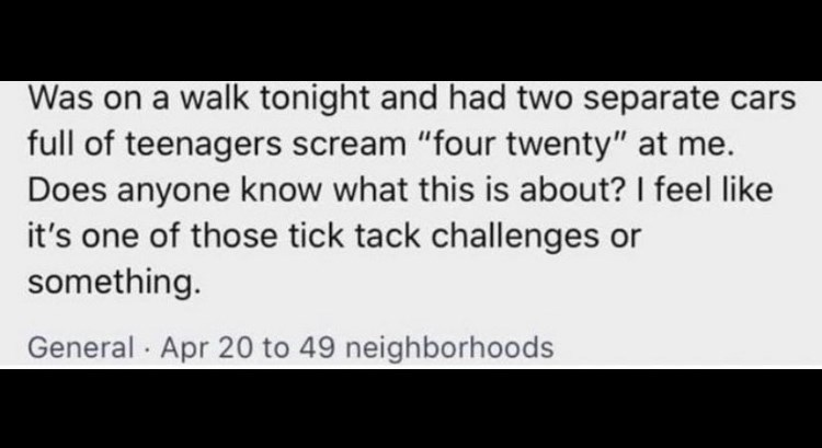 """Font - Was on a walk tonight and had two separate cars full of teenagers scream """"four twenty"""" at me. Does anyone know what this is about? I feel like it's one of those tick tack challenges or something. General · Apr 20 to 49 neighborhoods"""