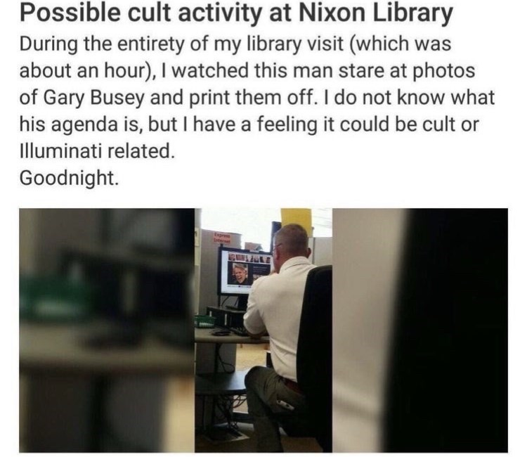 Output device - Possible cult activity at Nixon Library During the entirety of my library visit (which was about an hour), I watched this man stare at photos of Gary Busey and print them off. I do not know what his agenda is, but I have a feeling it could be cult or Illuminati related. Goodnight.