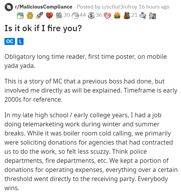 Font - O r/MaliciousCompliance · Posted by u/scOut3rofroy 16 hours ago 30 44 3 36 21 Is it ok if I fire you? oc L Obligatory long time reader, first time poster, on mobile yada yada. This is a story of MC that a previous boss had done, but involved me directly as will be explained. Timeframe is early 2000s for reference. In my late high school / early college years, I had a job doing telemarketing work during winter and summer breaks. While it was boiler room cold calling, we primarily were soli