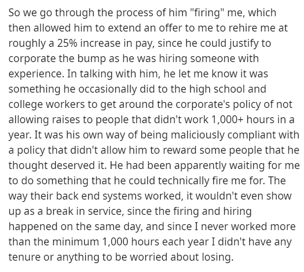 """Font - So we go through the process of him """"firing"""" me, which then allowed him to extend an offer to me to rehire me at roughly a 25% increase in pay, since he could justify to corporate the bump as he was hiring someone with experience. In talking with him, he let me know it was something he occasionally did to the high school and college workers to get around the corporate's policy of not allowing raises to people that didn't work 1,000+ hours in a year. It was his own way of being maliciously"""