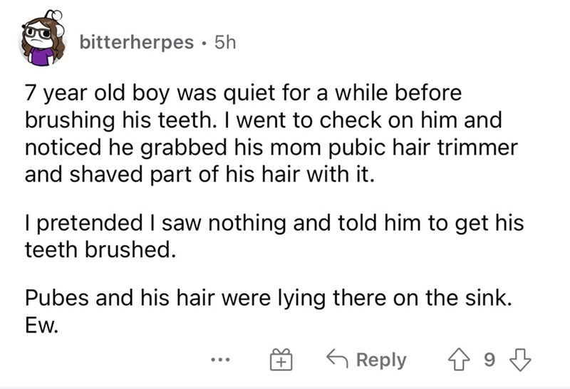 Font - bitterherpes · 5h 7 year old boy was quiet for a while before brushing his teeth. I went to check on him and noticed he grabbed his mom pubic hair trimmer and shaved part of his hair with it. I pretended I saw nothing and told him to get his teeth brushed. Pubes and his hair were lying there on the sink. Ew. G Reply ...