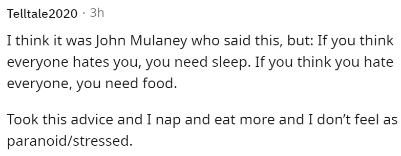 Font - Telltale2020 · 3h I think it was John Mulaney who said this, but: If you think everyone hates you, you need sleep. If you think you hate everyone, you need food. Took this advice and I nap and eat more and I don't feel as paranoid/stressed.