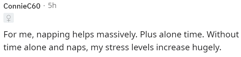 Font - ConnieC60 · 5h For me, napping helps massively. Plus alone time. Without time alone and naps, my stress levels increase hugely.