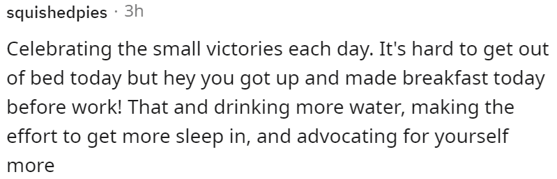 Font - squishedpies · 3h Celebrating the small victories each day. It's hard to get out of bed today but hey you got up and made breakfast today before work! That and drinking more water, making the effort to get more sleep in, and advocating for yourself more