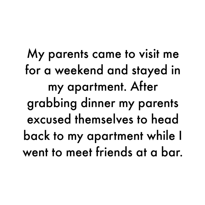 Font - My parents came to visit me for a weekend and stayed in my apartment. After grabbing dinner my parents excused themselves to head back to my apartment while I went to meet friends at a bar.