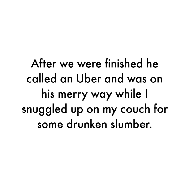 Font - After we were finished he called an Uber and was on his merry way while I snuggled up on my couch for some drunken slumber.