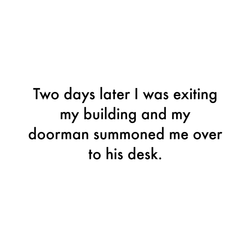 Font - Two days later I was exiting my building and my doorman summoned me over to his desk.