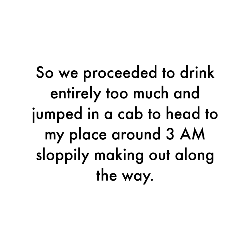 Font - So we proceeded to drink entirely too much and jumped in a cab to head to my place around 3 AM sloppily making out along the way.