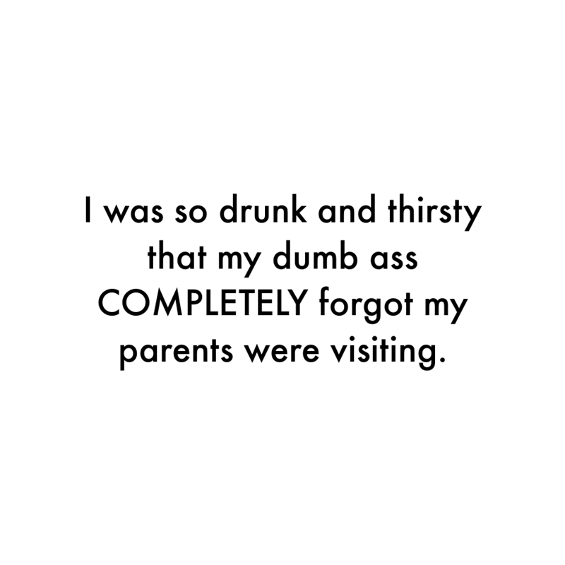 Font - I was so drunk and thirsty that my dumb as COMPLETELY forgot my parents were visiting.