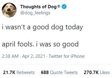 Font - Thoughts of Dog® @dog_feelings i wasn't a good dog today april fools. i was so good 2:38 AM Apr 2, 2021 Twitter for iPhone 21.7K Retweets 688 Quote Tweets 270.7K Likes