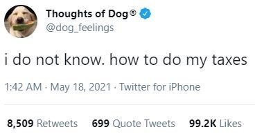 Organism - Thoughts of Dog® @dog_feelings i do not know. how to do my taxes 1:42 AM - May 18, 2021 Twitter for iPhone 8,509 Retweets 699 Quote Tweets 99.2K Likes
