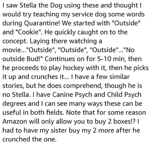 """Font - I saw Stella the Dog using these and thought I would try teaching my service dog some words during Quarantine! We started with """"Outside"""" and """"Cookie"""". He quickly caught on to the concept. Laying there watching a movie..""""Outside"""", """"Outside"""", """"Outside""""...""""No outside Bud!"""" Continues on for 5-10 min, then he proceeds to play hockey with it, then he picks it up and crunches it... I have a few similar stories, but he does comprehend, though he is no Stella. I have Canine Psych and Child Psych d"""