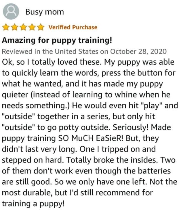 """Font - Busy mom * Verified Purchase Amazing for puppy training! Reviewed in the United States on October 28, 2020 Ok, so I totally loved these. My puppy was able to quickly learn the words, press the button for what he wanted, and it has made my puppy quieter (instead of learning to whine when he needs something.) He would even hit """"play"""" and """"outside"""" together in a series, but only hit """"outside"""" to go potty outside. Seriously! Made puppy training SO MUCH EaSieR! But, they didn't last very long."""